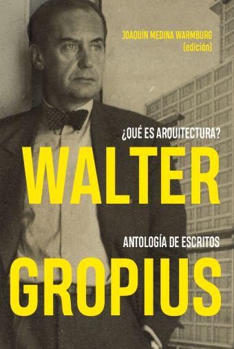 WALTER GROPIUS. ¿QUÉ ES ARQUITECTURA? ANTOLOGÍA DE ESCRITOS