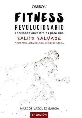 FITNESS REVOLUCIONARIO. LECCIONES ANCESTRALES PARA UNA SALUD SALVAJE